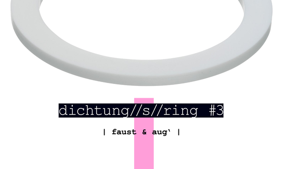 dichtung//s//ring #3: faust & aug'