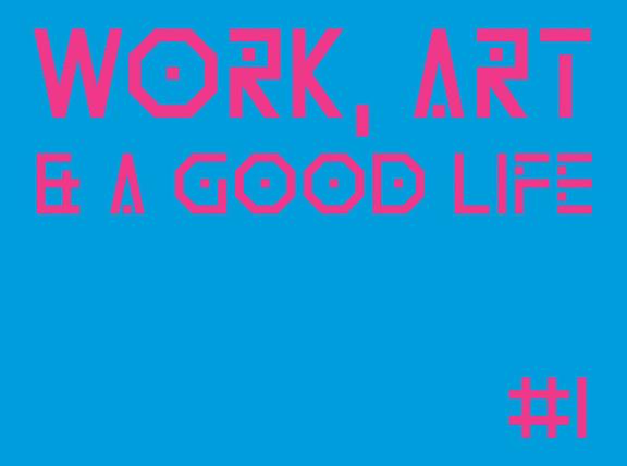 Work, Art & a Good Life #1